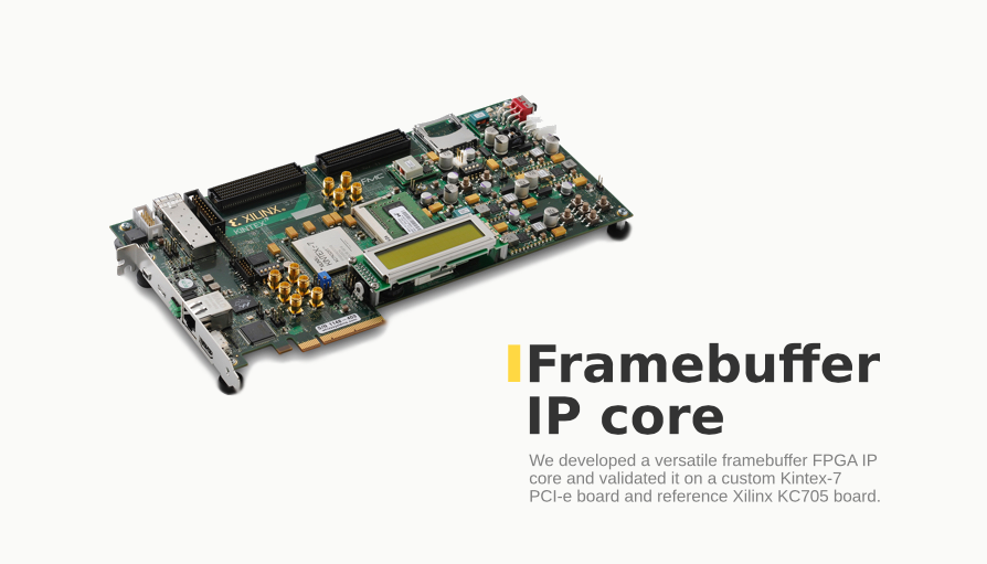 We developed a versatile framebuffer FPGA IP core and validated it on a custom Kintex-7 PC-e board and referencе Xilinx KC705 board.